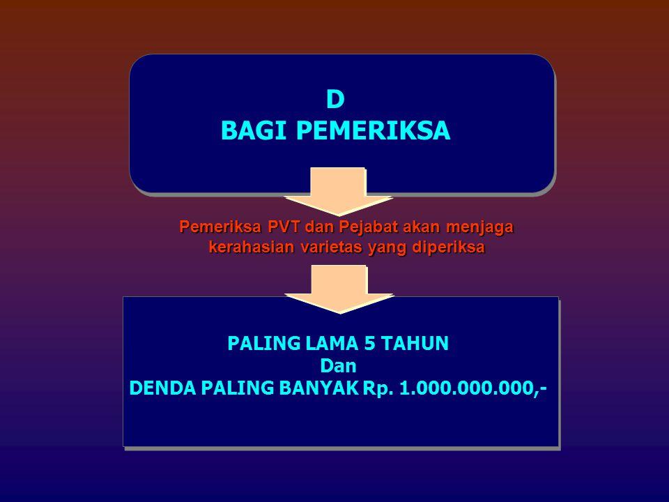 D BAGI PEMERIKSA Pemeriksa PVT dan Pejabat akan menjaga kerahasian varietas yang diperiksa PALING LAMA 5 TAHUN Dan DENDA PALING BANYAK Rp.