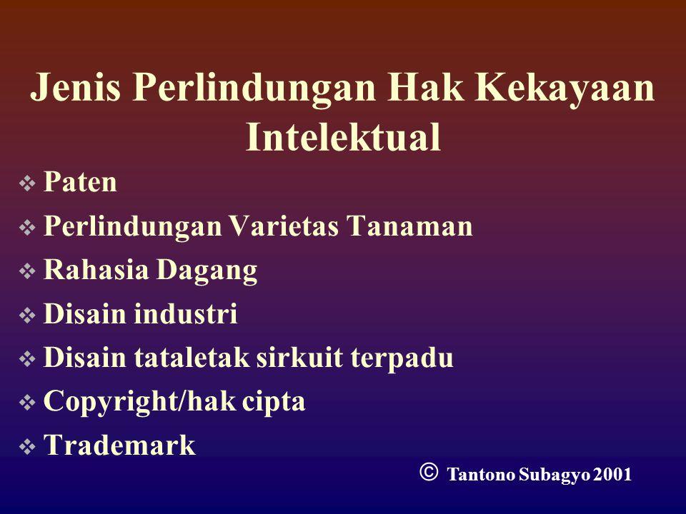 Jenis Perlindungan Hak Kekayaan Intelektual  Paten  Perlindungan Varietas Tanaman  Rahasia Dagang  Disain industri  Disain tataletak sirkuit terpadu  Copyright/hak cipta  Trademark  Tantono Subagyo 2001