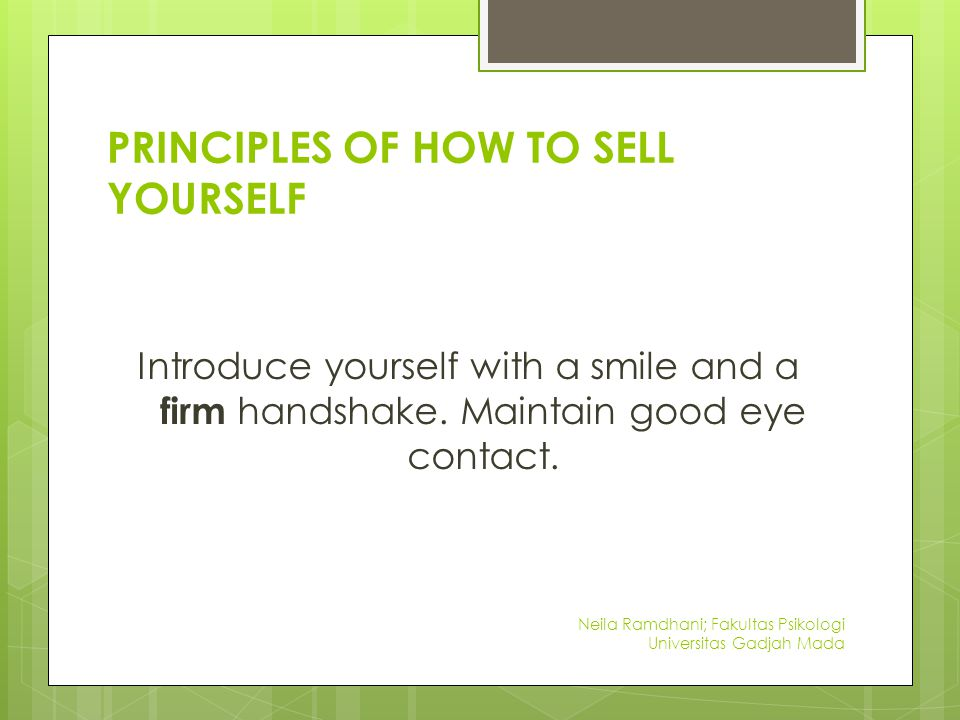 PRINCIPLES OF HOW TO SELL YOURSELF Introduce yourself with a smile and a firm handshake.