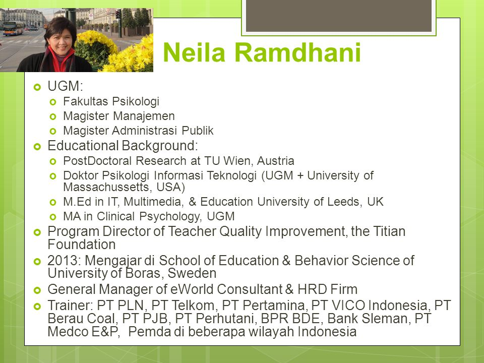 Neila Ramdhani  UGM:  Fakultas Psikologi  Magister Manajemen  Magister Administrasi Publik  Educational Background:  PostDoctoral Research at TU