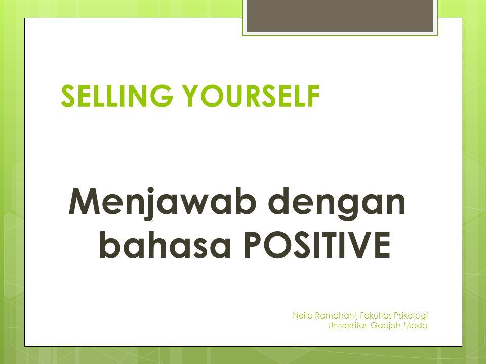 SELLING YOURSELF Menjawab dengan bahasa POSITIVE Neila Ramdhani; Fakultas Psikologi Universitas Gadjah Mada