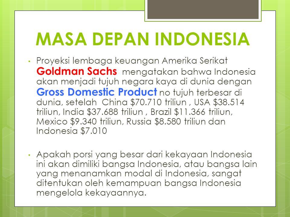 Proyeksi lembaga keuangan Amerika Serikat Goldman Sachs mengatakan bahwa Indonesia akan menjadi tujuh negara kaya di dunia dengan Gross Domestic Product no tujuh terbesar di dunia, setelah China $70.710 triliun, USA $38.514 triliun, India $37.688 triliun, Brazil $11.366 triliun, Mexico $9.340 triliun, Russia $8.580 triliun dan Indonesia $7.010 Apakah porsi yang besar dari kekayaan Indonesia ini akan dimiliki bangsa Indonesia, atau bangsa lain yang menanamkan modal di Indonesia, sangat ditentukan oleh kemampuan bangsa Indonesia mengelola kekayaannya.