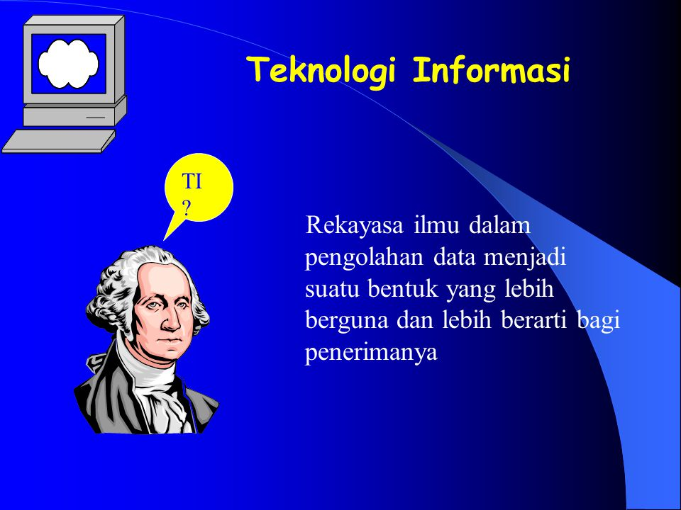 TI ? Teknologi Informasi Rekayasa ilmu dalam pengolahan data menjadi suatu bentuk yang lebih berguna dan lebih berarti bagi penerimanya