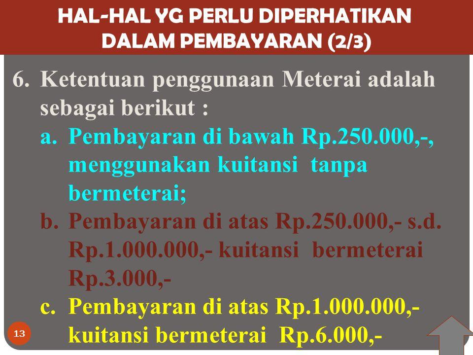 13 HAL-HAL YG PERLU DIPERHATIKAN DALAM PEMBAYARAN (2/3) 6.Ketentuan penggunaan Meterai adalah sebagai berikut : a.Pembayaran di bawah Rp.250.000,-, menggunakan kuitansi tanpa bermeterai; b.Pembayaran di atas Rp.250.000,- s.d.