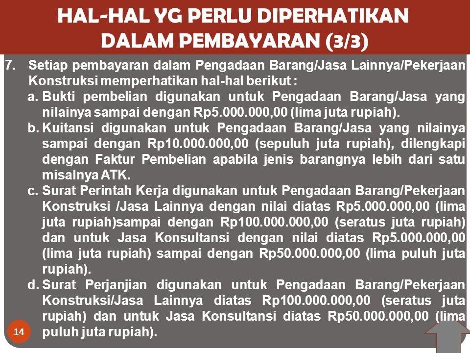 14 HAL-HAL YG PERLU DIPERHATIKAN DALAM PEMBAYARAN (3/3) 7.Setiap pembayaran dalam Pengadaan Barang/Jasa Lainnya/Pekerjaan Konstruksi memperhatikan hal-hal berikut : a.Bukti pembelian digunakan untuk Pengadaan Barang/Jasa yang nilainya sampai dengan Rp5.000.000,00 (lima juta rupiah).