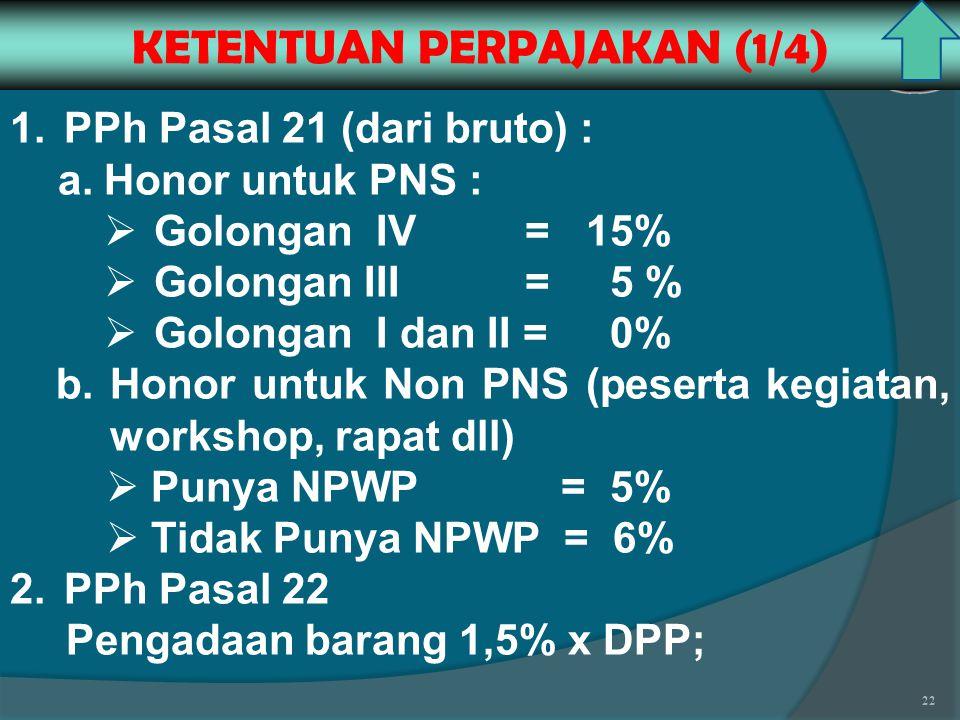 22 KETENTUAN PERPAJAKAN (1/4) 1.PPh Pasal 21 (dari bruto) : a.Honor untuk PNS :  Golongan IV =15%  Golongan III = 5 %  Golongan I dan II = 0% b.Honor untuk Non PNS (peserta kegiatan, workshop, rapat dll)  Punya NPWP = 5%  Tidak Punya NPWP = 6% 2.PPh Pasal 22 Pengadaan barang 1,5% x DPP;