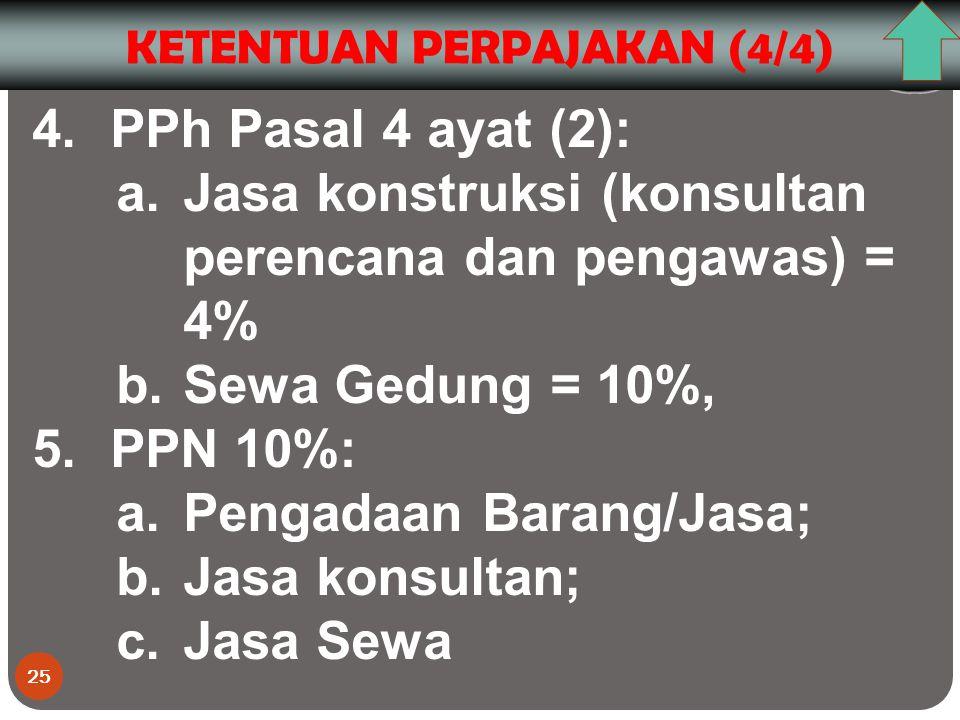 25 KETENTUAN PERPAJAKAN (4/4) 4.PPh Pasal 4 ayat (2): a.Jasa konstruksi (konsultan perencana dan pengawas) = 4% b.Sewa Gedung = 10%, 5.PPN 10%: a.Pengadaan Barang/Jasa; b.Jasa konsultan; c.Jasa Sewa