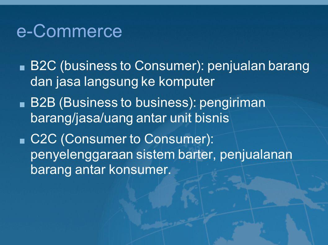 e-Commerce B2C (business to Consumer): penjualan barang dan jasa langsung ke komputer B2B (Business to business): pengiriman barang/jasa/uang antar un