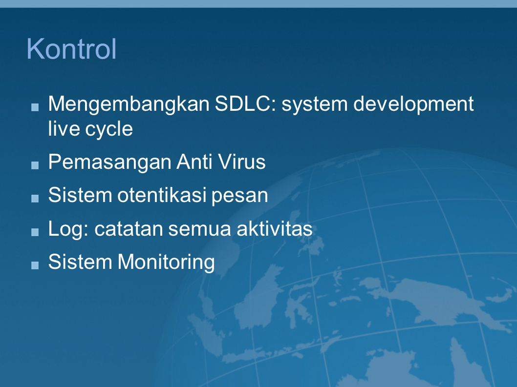 Kontrol Mengembangkan SDLC: system development live cycle Pemasangan Anti Virus Sistem otentikasi pesan Log: catatan semua aktivitas Sistem Monitoring