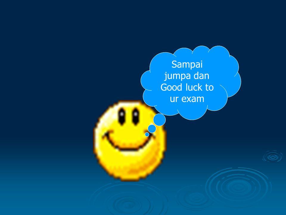 Sampai jumpa dan Good luck to ur exam