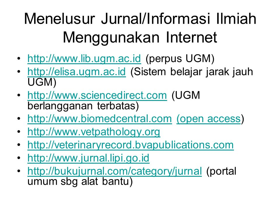 Menelusur Jurnal/Informasi Ilmiah Menggunakan Internet http://www.lib.ugm.ac.id (perpus UGM)http://www.lib.ugm.ac.id http://elisa.ugm.ac.id (Sistem belajar jarak jauh UGM)http://elisa.ugm.ac.id http://www.sciencedirect.com (UGM berlangganan terbatas)http://www.sciencedirect.com http://www.biomedcentral.com (open access)http://www.biomedcentral.com(open access http://www.vetpathology.org http://veterinaryrecord.bvapublications.com http://www.jurnal.lipi.go.id http://bukujurnal.com/category/jurnal (portal umum sbg alat bantu)http://bukujurnal.com/category/jurnal