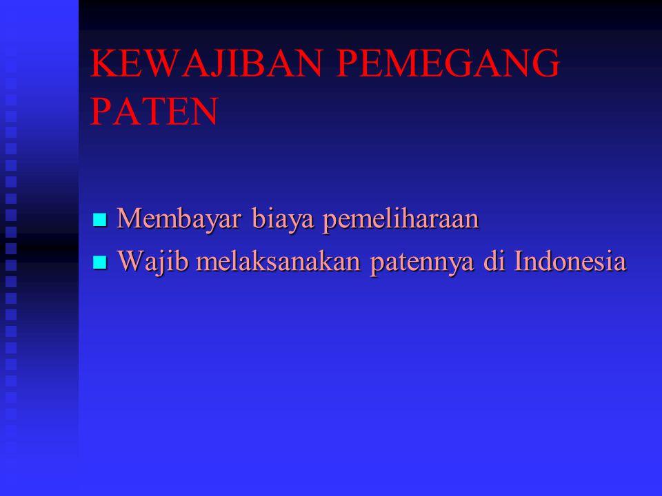 KEWAJIBAN PEMEGANG PATEN Membayar biaya pemeliharaan Membayar biaya pemeliharaan Wajib melaksanakan patennya di Indonesia Wajib melaksanakan patennya
