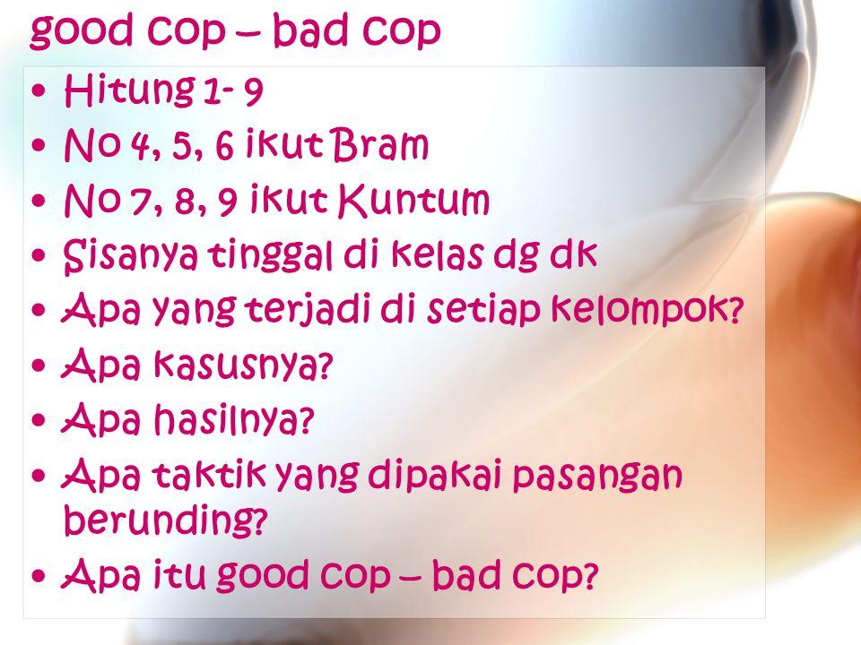 good cop – bad cop Hitung 1- 9 No 4, 5, 6 ikut Bram No 7, 8, 9 ikut Kuntum Sisanya tinggal di kelas dg dk Apa yang terjadi di setiap kelompok.