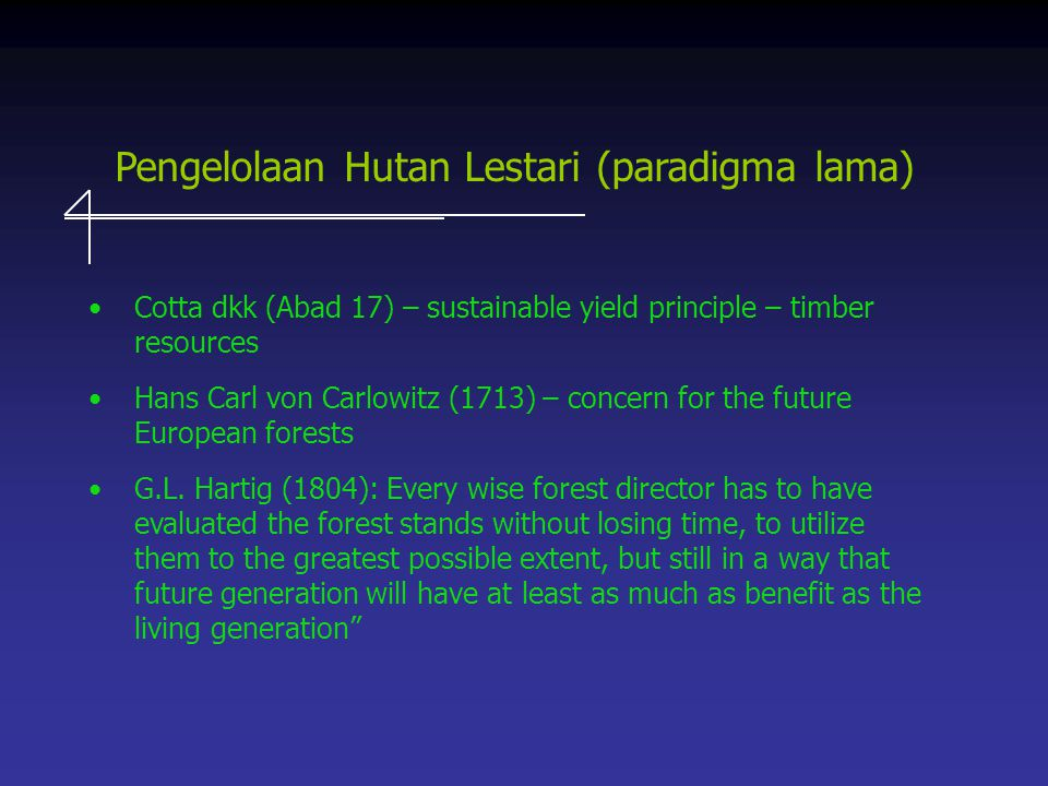Pengelolaan Hutan Lestari (paradigma lama) Cotta dkk (Abad 17) – sustainable yield principle – timber resources Hans Carl von Carlowitz (1713) – concern for the future European forests G.L.