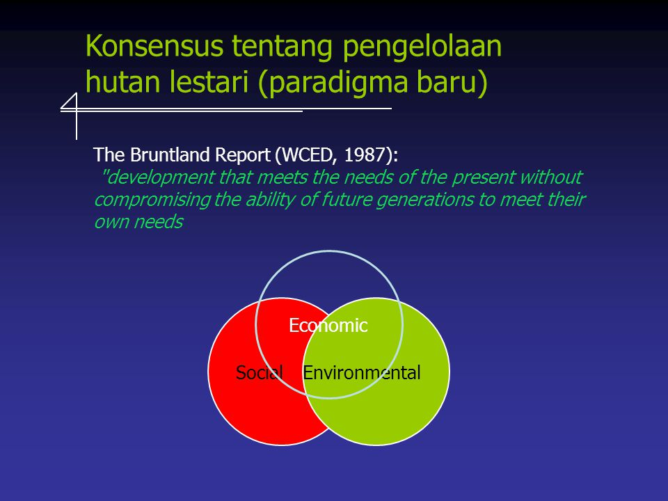 Konsensus tentang pengelolaan hutan lestari (paradigma baru) SocialEnvironmental Economic The Bruntland Report (WCED, 1987): development that meets the needs of the present without compromising the ability of future generations to meet their own needs