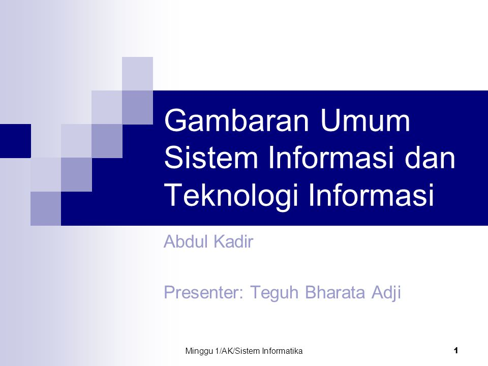 Minggu 1/AK/Sistem Informatika 1 Gambaran Umum Sistem Informasi dan Teknologi Informasi Abdul Kadir Presenter: Teguh Bharata Adji