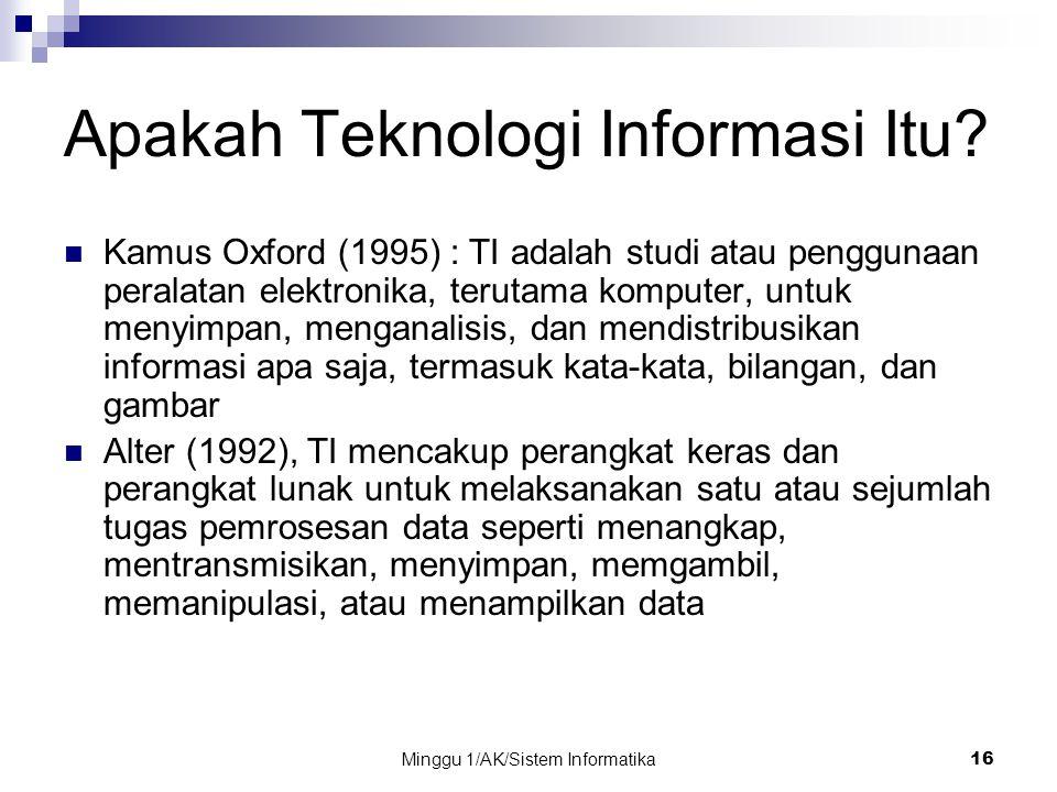 Minggu 1/AK/Sistem Informatika16 Apakah Teknologi Informasi Itu? Kamus Oxford (1995) : TI adalah studi atau penggunaan peralatan elektronika, terutama