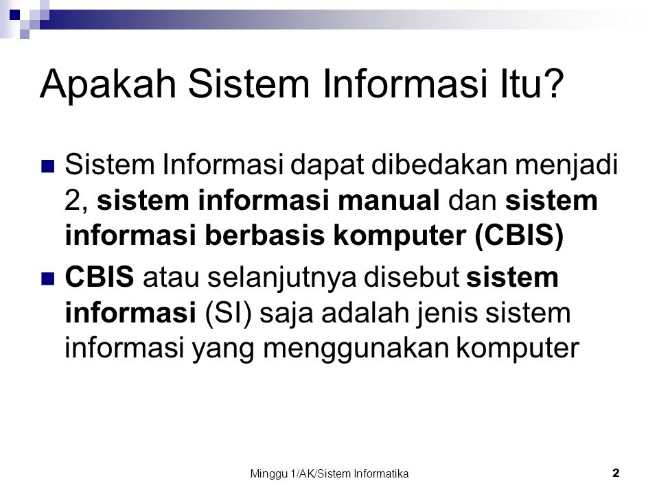 Minggu 1/AK/Sistem Informatika2 Apakah Sistem Informasi Itu? Sistem Informasi dapat dibedakan menjadi 2, sistem informasi manual dan sistem informasi