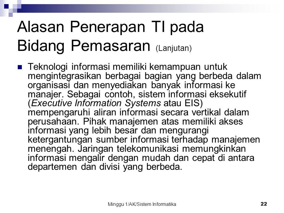 Minggu 1/AK/Sistem Informatika22 Alasan Penerapan TI pada Bidang Pemasaran (Lanjutan) Teknologi informasi memiliki kemampuan untuk mengintegrasikan be