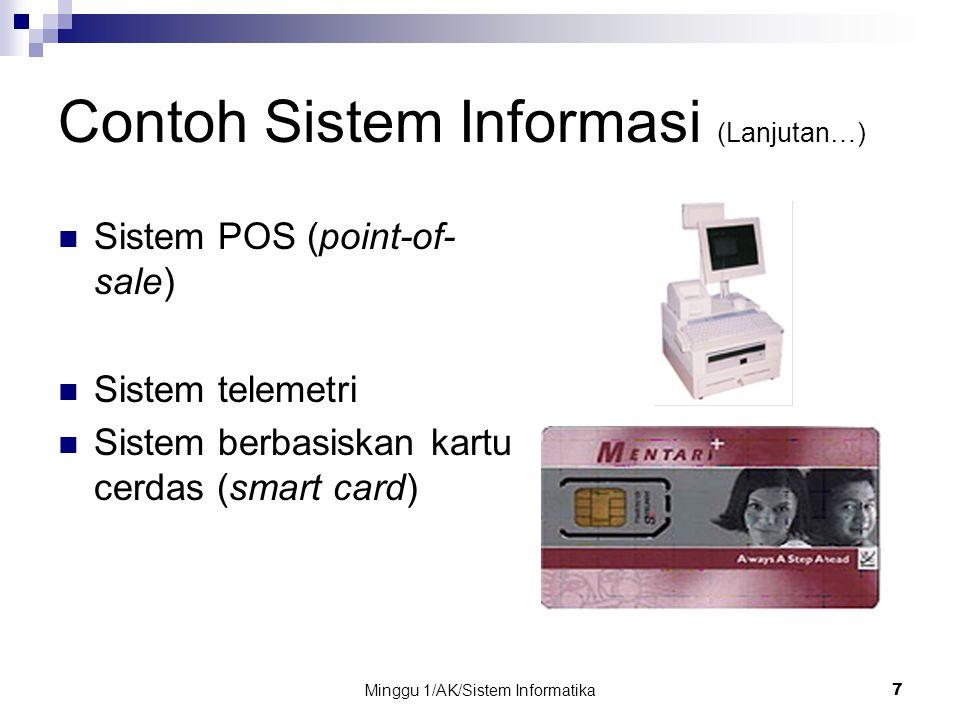 Minggu 1/AK/Sistem Informatika7 Contoh Sistem Informasi (Lanjutan…) Sistem POS (point-of- sale) Sistem telemetri Sistem berbasiskan kartu cerdas (smar