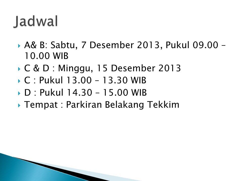  A& B: Sabtu, 7 Desember 2013, Pukul 09.00 – 10.00 WIB  C & D : Minggu, 15 Desember 2013  C : Pukul 13.00 – 13.30 WIB  D : Pukul 14.30 – 15.00 WIB  Tempat : Parkiran Belakang Tekkim