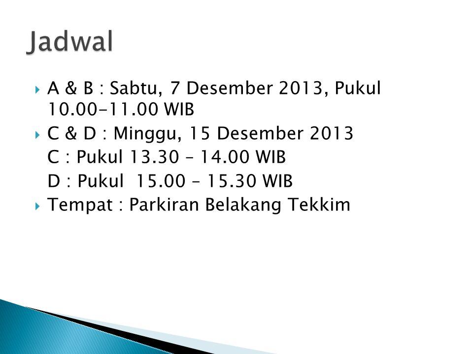  A & B : Sabtu, 7 Desember 2013, Pukul 10.00-11.00 WIB  C & D : Minggu, 15 Desember 2013 C : Pukul 13.30 – 14.00 WIB D : Pukul 15.00 – 15.30 WIB  Tempat : Parkiran Belakang Tekkim