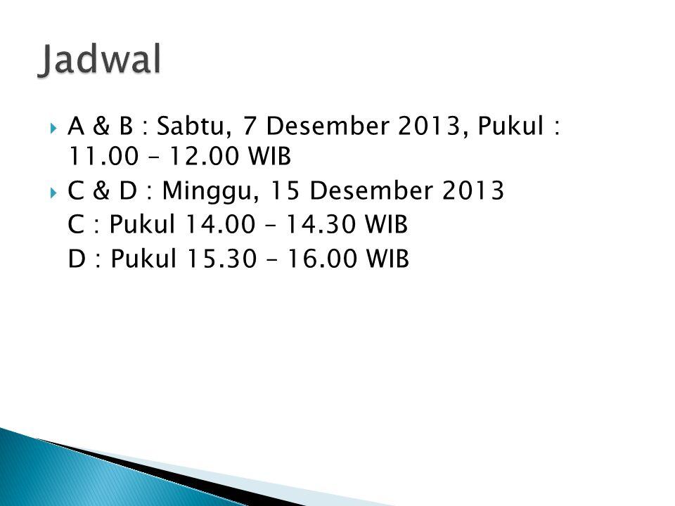  A & B : Sabtu, 7 Desember 2013, Pukul : 11.00 – 12.00 WIB  C & D : Minggu, 15 Desember 2013 C : Pukul 14.00 – 14.30 WIB D : Pukul 15.30 – 16.00 WIB