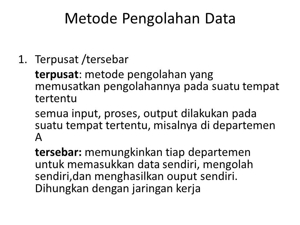Metode Pengolahan Data 1.Terpusat /tersebar terpusat: metode pengolahan yang memusatkan pengolahannya pada suatu tempat tertentu semua input, proses, output dilakukan pada suatu tempat tertentu, misalnya di departemen A tersebar: memungkinkan tiap departemen untuk memasukkan data sendiri, mengolah sendiri,dan menghasilkan ouput sendiri.