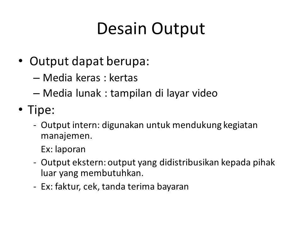 Desain Output Output dapat berupa: – Media keras : kertas – Media lunak : tampilan di layar video Tipe: -Output intern: digunakan untuk mendukung kegiatan manajemen.
