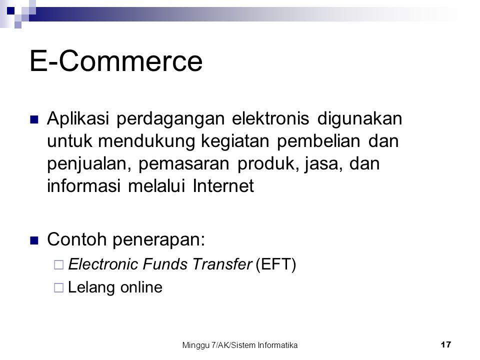 Minggu 7/AK/Sistem Informatika17 E-Commerce Aplikasi perdagangan elektronis digunakan untuk mendukung kegiatan pembelian dan penjualan, pemasaran prod