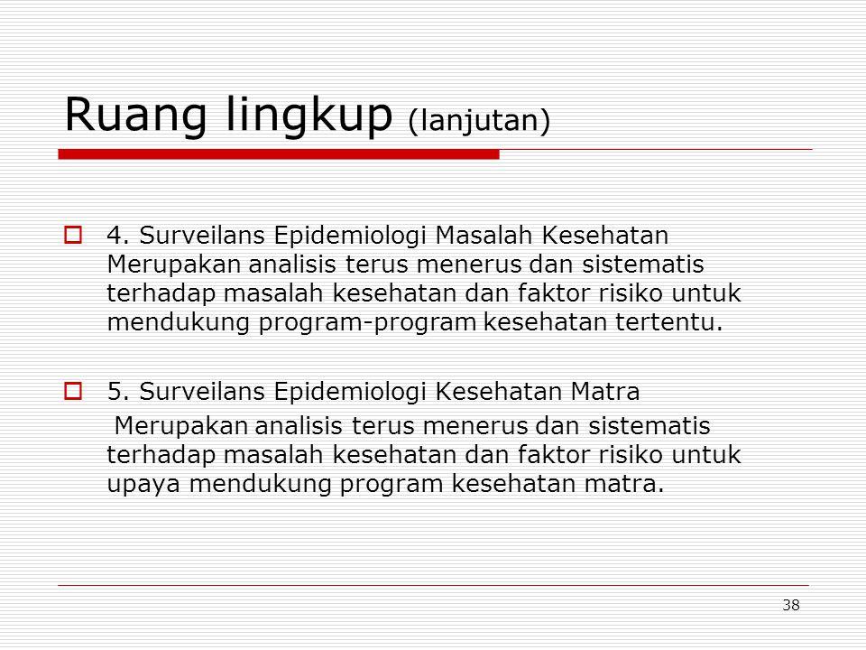 Ruang lingkup (lanjutan)  4. Surveilans Epidemiologi Masalah Kesehatan Merupakan analisis terus menerus dan sistematis terhadap masalah kesehatan dan