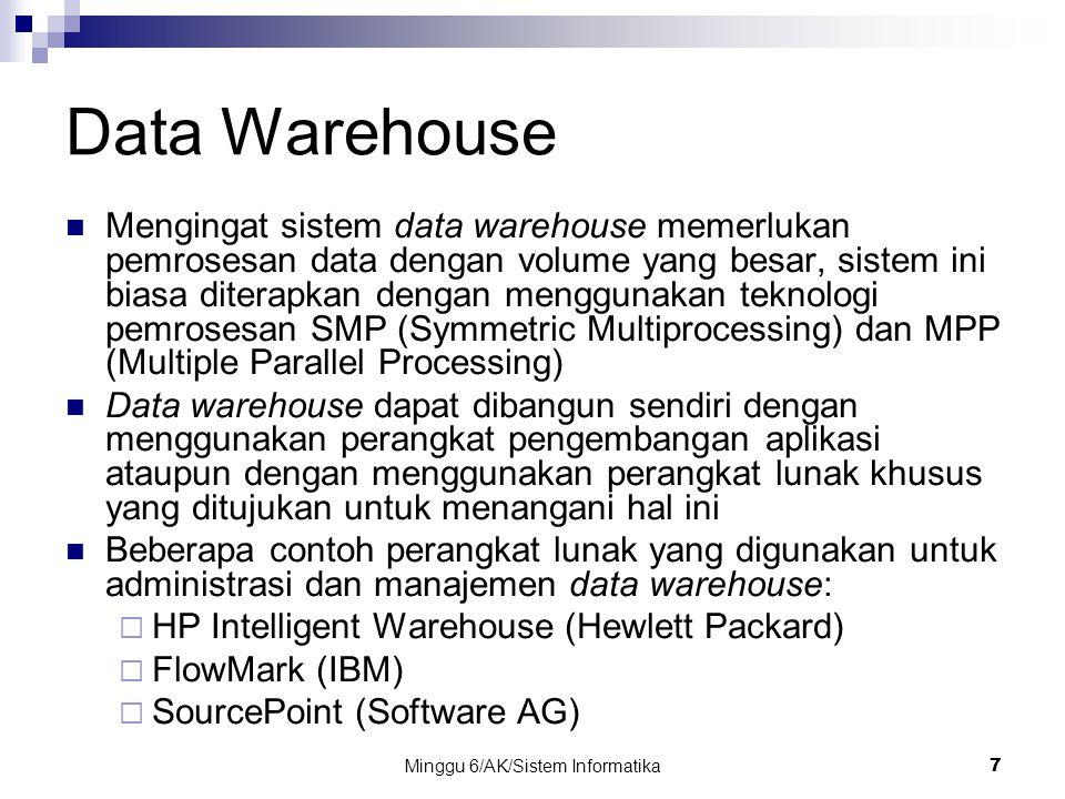 Minggu 6/AK/Sistem Informatika7 Data Warehouse Mengingat sistem data warehouse memerlukan pemrosesan data dengan volume yang besar, sistem ini biasa d