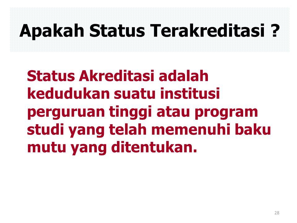 28 Apakah Status Terakreditasi ? Status Akreditasi adalah kedudukan suatu institusi perguruan tinggi atau program studi yang telah memenuhi baku mutu