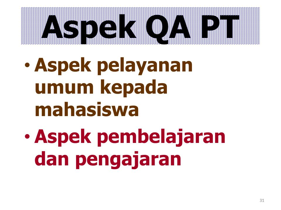 31 Aspek QA PT Aspek pelayanan umum kepada mahasiswa Aspek pembelajaran dan pengajaran