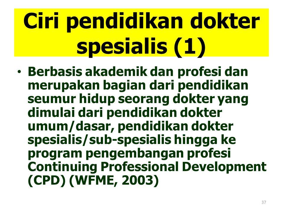 37 Ciri pendidikan dokter spesialis (1) Berbasis akademik dan profesi dan merupakan bagian dari pendidikan seumur hidup seorang dokter yang dimulai da