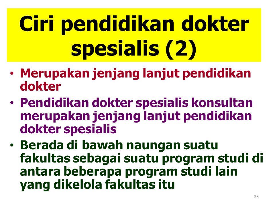 38 Ciri pendidikan dokter spesialis (2) Merupakan jenjang lanjut pendidikan dokter Pendidikan dokter spesialis konsultan merupakan jenjang lanjut pend