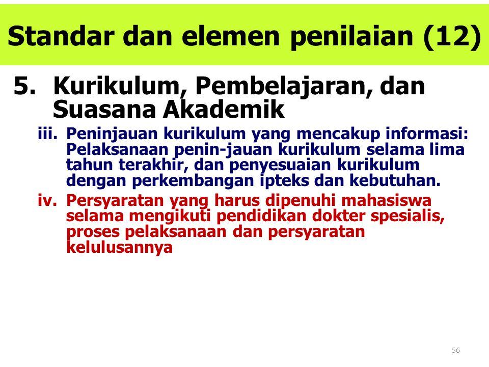 56 Standar dan elemen penilaian (12) 5.Kurikulum, Pembelajaran, dan Suasana Akademik iii.Peninjauan kurikulum yang mencakup informasi: Pelaksanaan pen