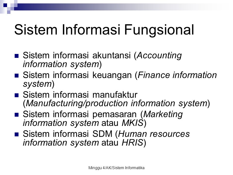 Minggu 4/AK/Sistem Informatika Sistem Informasi Fungsional Sistem informasi akuntansi (Accounting information system) Sistem informasi keuangan (Finance information system) Sistem informasi manufaktur (Manufacturing/production information system) Sistem informasi pemasaran (Marketing information system atau MKIS) Sistem informasi SDM (Human resources information system atau HRIS)