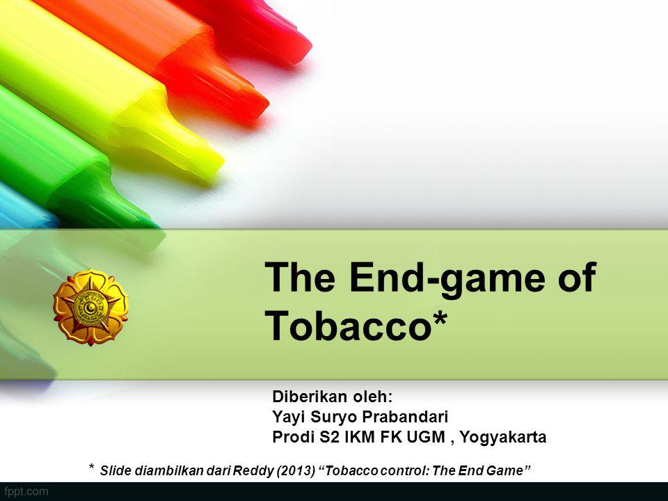 "The End-game of Tobacco* Diberikan oleh: Yayi Suryo Prabandari Prodi S2 IKM FK UGM, Yogyakarta * Slide diambilkan dari Reddy (2013) ""Tobacco control:"