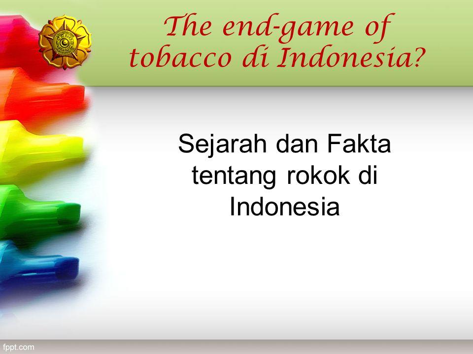 Sejarah dan Fakta tentang rokok di Indonesia The end-game of tobacco di Indonesia?