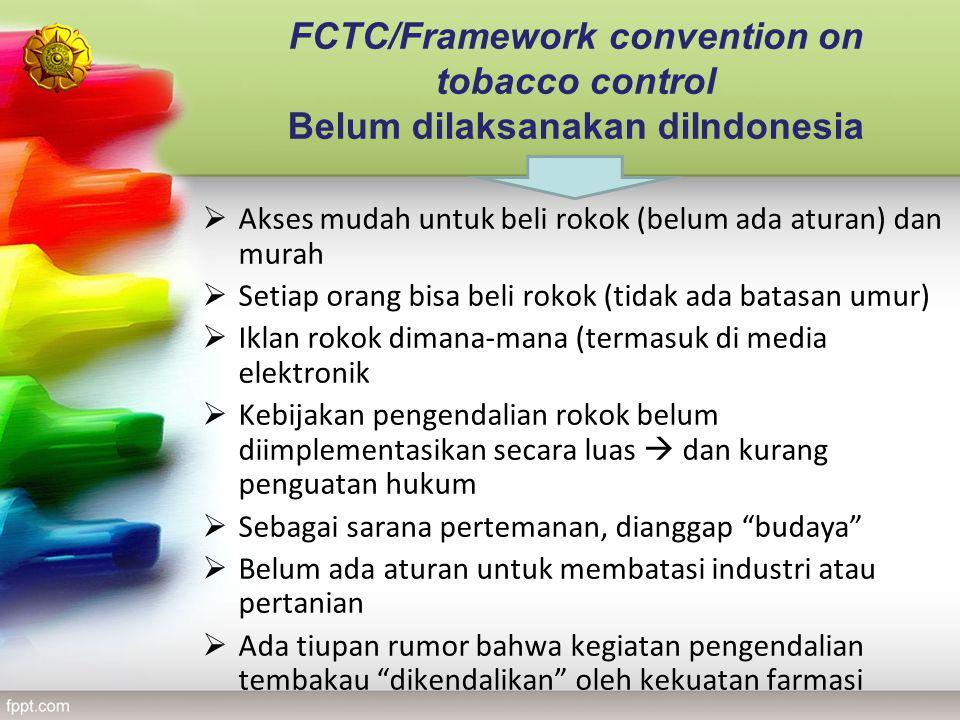 FCTC/Framework convention on tobacco control Belum dilaksanakan diIndonesia  Akses mudah untuk beli rokok (belum ada aturan) dan murah  Setiap orang