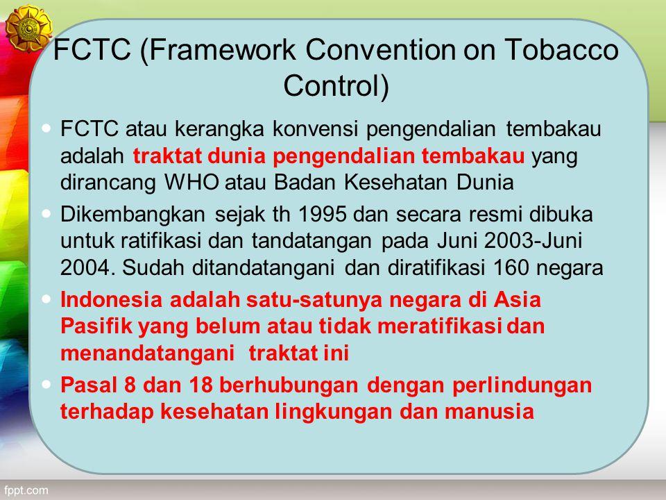 FCTC (Framework Convention on Tobacco Control) FCTC atau kerangka konvensi pengendalian tembakau adalah traktat dunia pengendalian tembakau yang diran