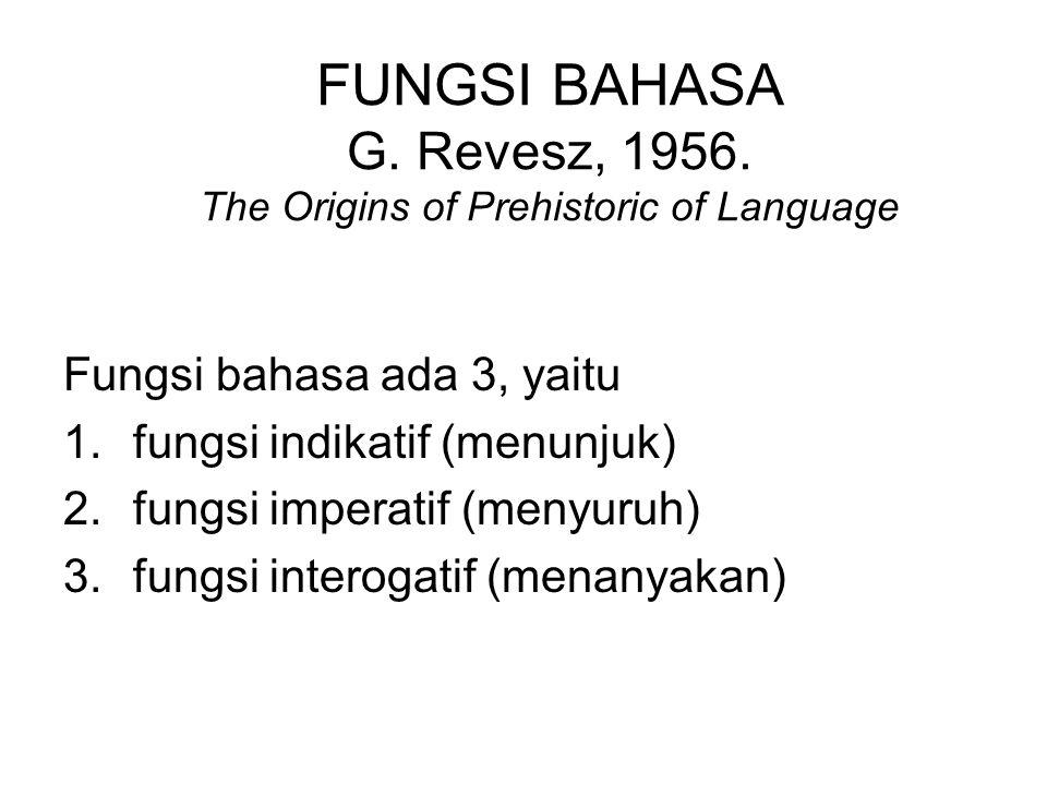 Roman Jakobson Fungsi bahasa ada 6, yaitu: 1.fungsi referensial (pengacu pesan) =orientasi konteks atau referen 2.fungsi emotif (pengungkap perasaan) =orientasi pembicara 3.fungsi konatif (pengungkap keinginan penutur kepada mitra tutur; direktif) = orientasi mitra tutur 4.fungsi metalingual ( pengungkap kode yang digunakan) = orientasi kode/bhs 5.fungsi fatis (pembina dan pemelihara hubungan antarpenutur)=orientasi kontak (komunikasi) 6.fungsi puitis (penyandi pesan) = orientasi amanat atau pesan
