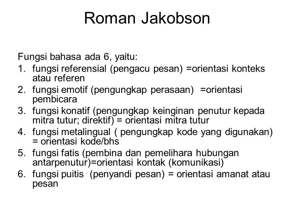 Roman Jakobson Fungsi bahasa ada 6, yaitu: 1.fungsi referensial (pengacu pesan) =orientasi konteks atau referen 2.fungsi emotif (pengungkap perasaan)