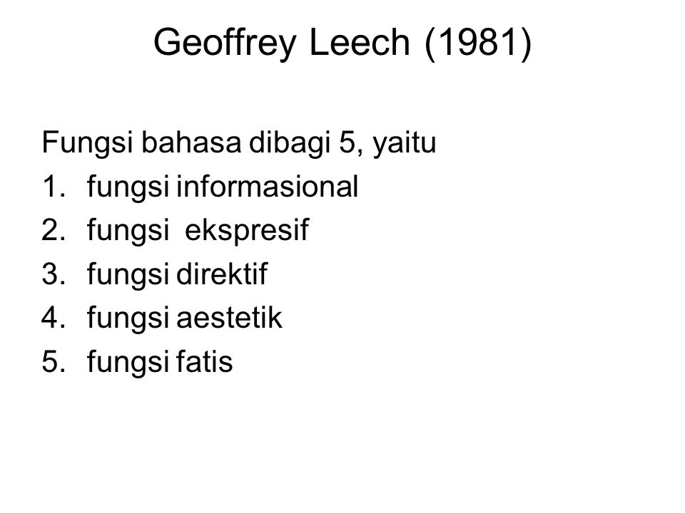 Geoffrey Leech (1981) Fungsi bahasa dibagi 5, yaitu 1.fungsi informasional 2.fungsi ekspresif 3.fungsi direktif 4.fungsi aestetik 5.fungsi fatis