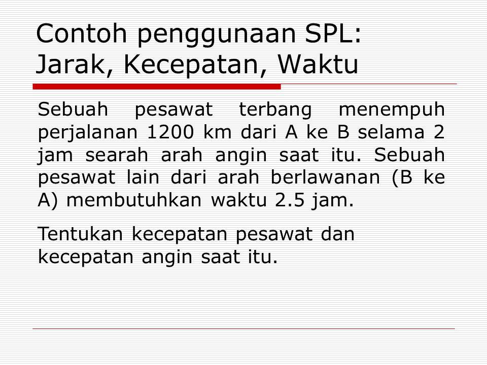 Contoh penggunaan SPL: Jarak, Kecepatan, Waktu Sebuah pesawat terbang menempuh perjalanan 1200 km dari A ke B selama 2 jam searah arah angin saat itu.