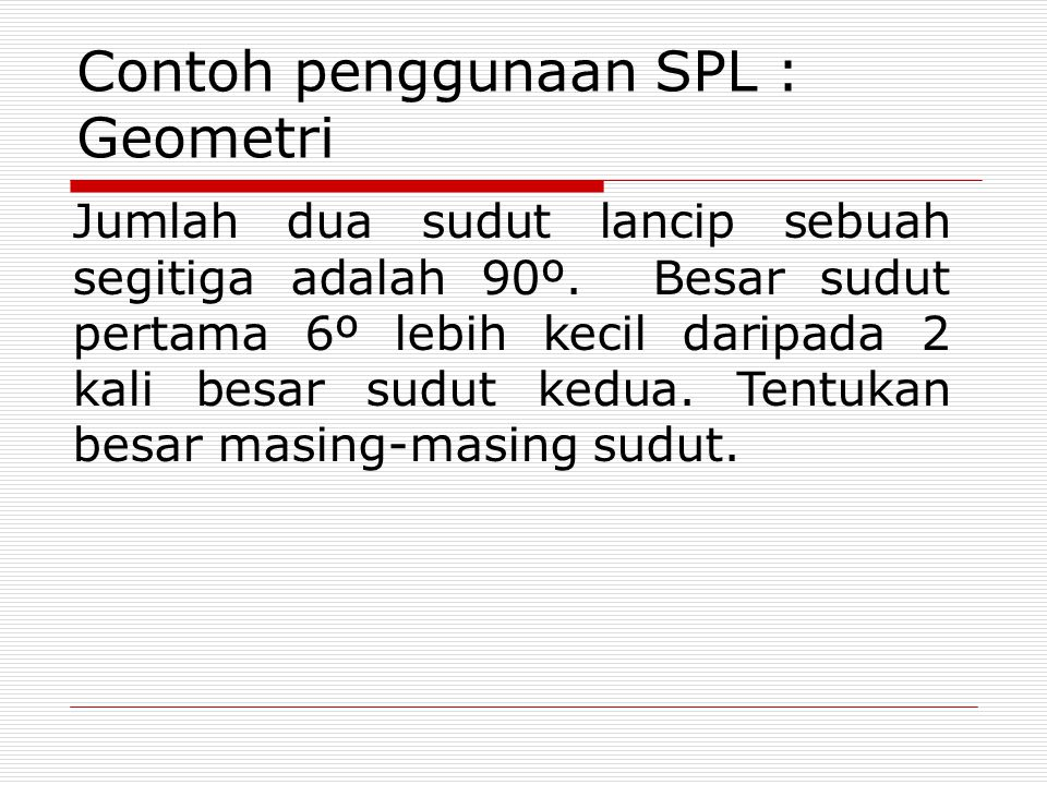 Contoh penggunaan SPL : Geometri Jumlah dua sudut lancip sebuah segitiga adalah 90º. Besar sudut pertama 6º lebih kecil daripada 2 kali besar sudut ke