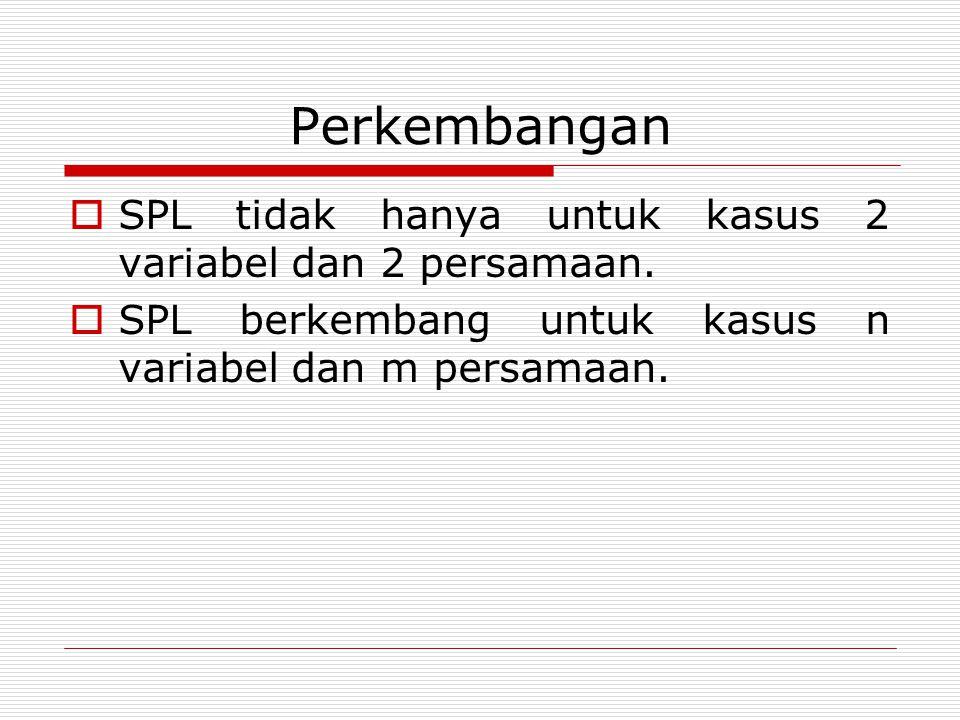 Perkembangan  SPL tidak hanya untuk kasus 2 variabel dan 2 persamaan.  SPL berkembang untuk kasus n variabel dan m persamaan.