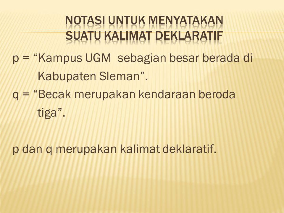 """p = """"Kampus UGM sebagian besar berada di Kabupaten Sleman"""". q = """"Becak merupakan kendaraan beroda tiga"""". p dan q merupakan kalimat deklaratif."""