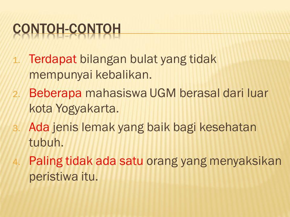 1. Terdapat bilangan bulat yang tidak mempunyai kebalikan. 2. Beberapa mahasiswa UGM berasal dari luar kota Yogyakarta. 3. Ada jenis lemak yang baik b